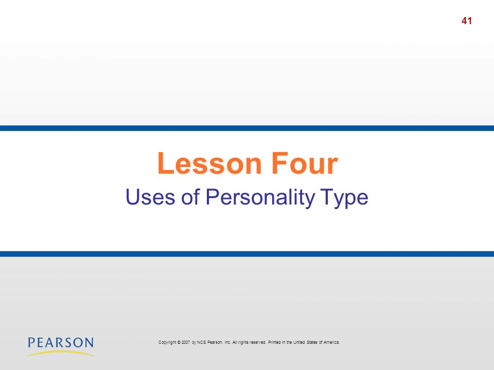 41 Lesson Four Uses of Personality Type Copyright © 2007 by NCS Pearson, Inc. All rights reserved. Printed in the United States of America.