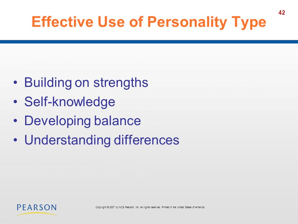42 Effective Use of Personality Type Building on strengths Self-knowledge Developing balance Understanding differences Copyright © 2007 by NCS Pearson, Inc.