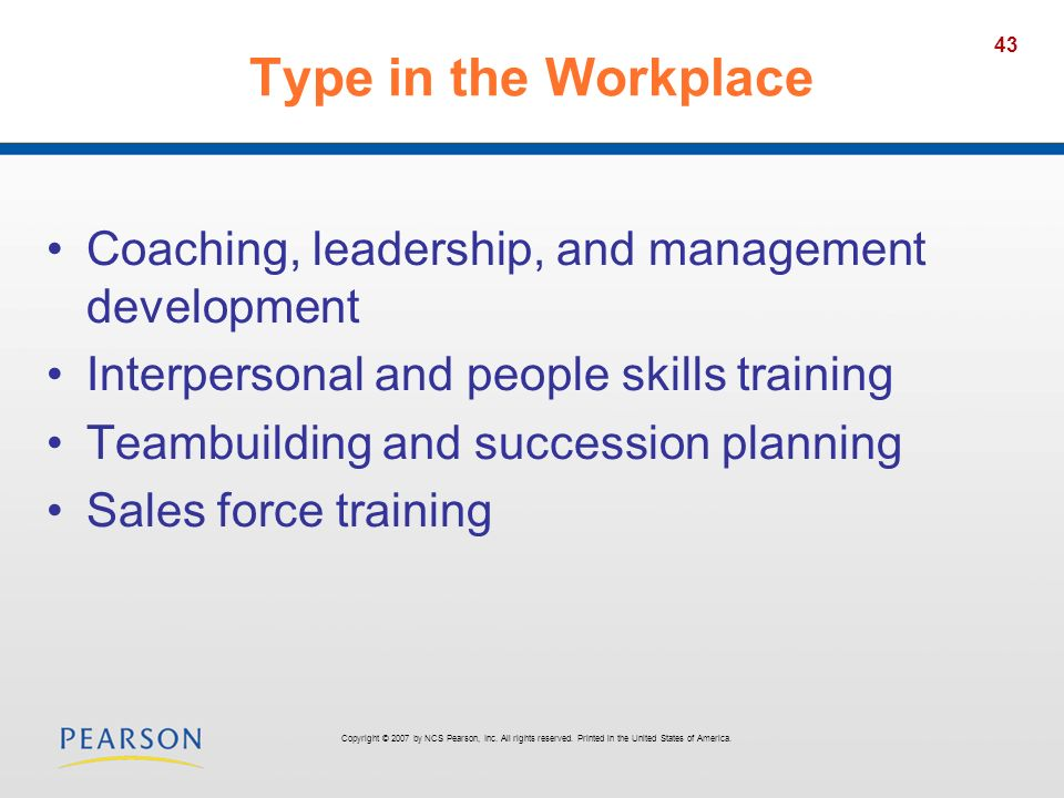 43 Type in the Workplace Coaching, leadership, and management development Interpersonal and people skills training Teambuilding and succession planning Sales force training Copyright © 2007 by NCS Pearson, Inc.