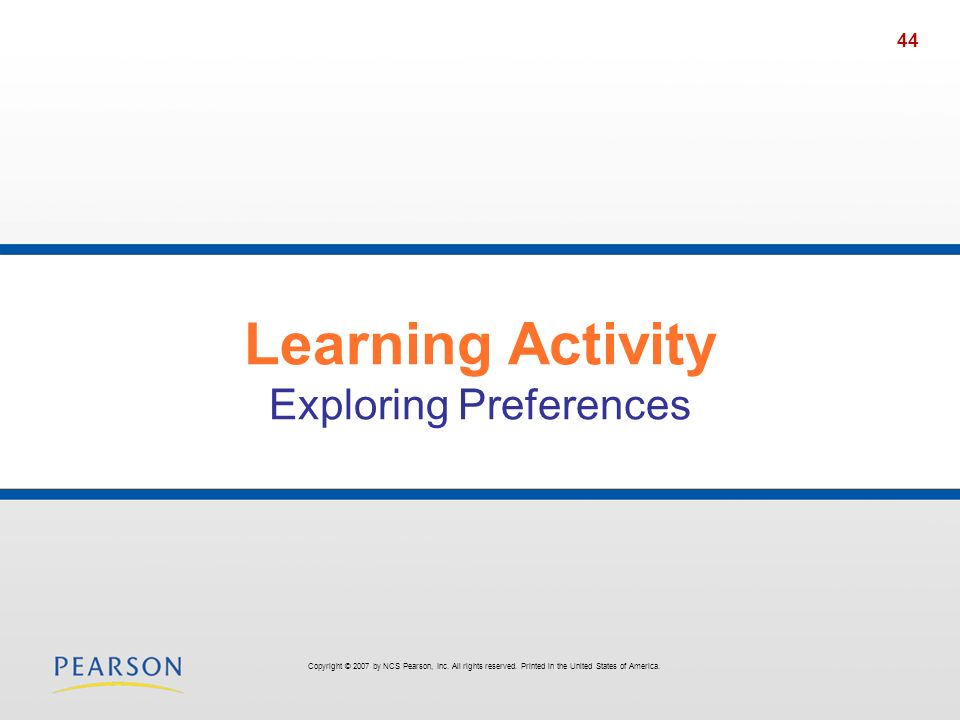 44 Learning Activity Exploring Preferences Copyright © 2007 by NCS Pearson, Inc.