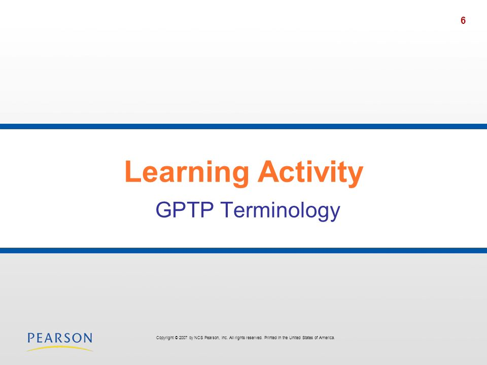 6 Learning Activity GPTP Terminology Copyright © 2007 by NCS Pearson, Inc. All rights reserved. Printed in the United States of America.