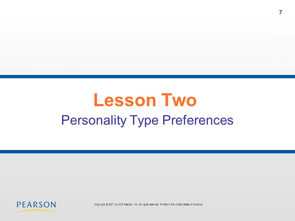 7 Lesson Two Personality Type Preferences Copyright © 2007 by NCS Pearson, Inc. All rights reserved. Printed in the United States of America.