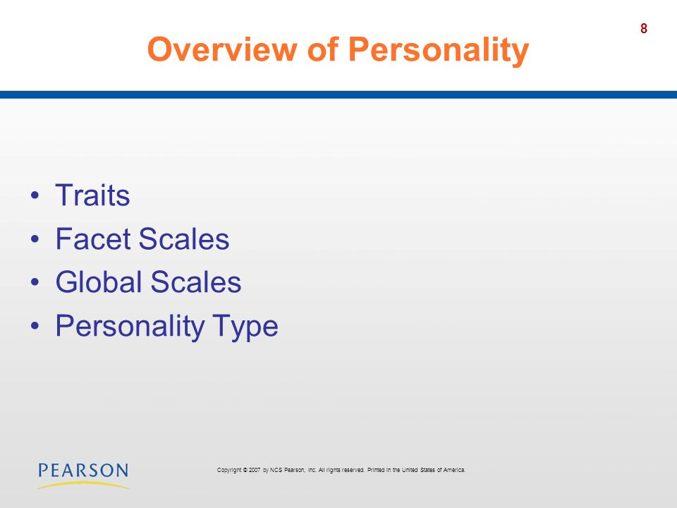 8 Overview of Personality Traits Facet Scales Global Scales Personality Type Copyright © 2007 by NCS Pearson, Inc. All rights reserved. Printed in the