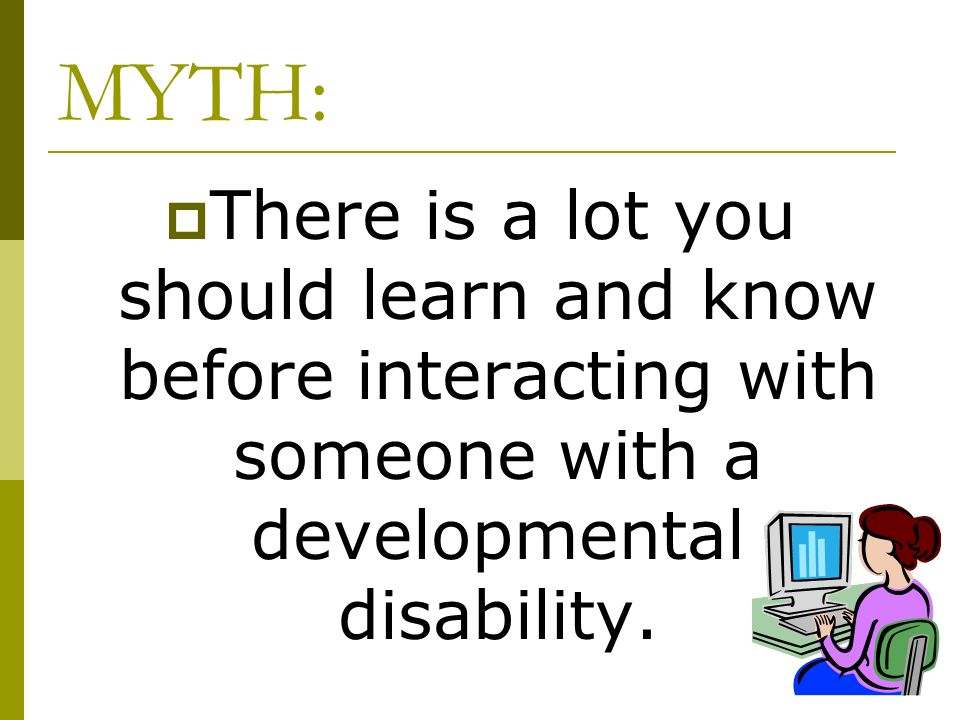 MYTH: There is a lot you should learn and know before interacting with someone with a developmental disability.