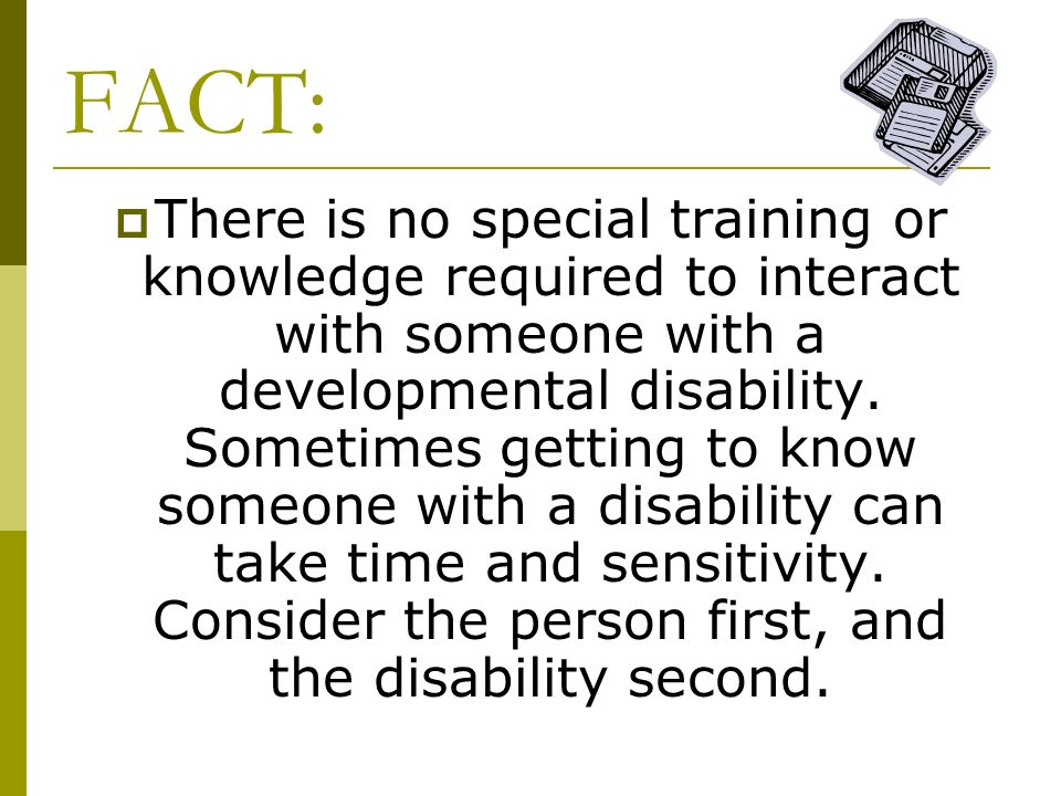 FACT: There is no special training or knowledge required to interact with someone with a developmental disability. Sometimes getting to know someone w