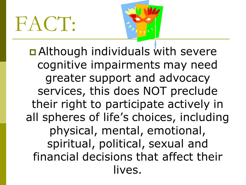 FACT: Although individuals with severe cognitive impairments may need greater support and advocacy services, this does NOT preclude their right to par
