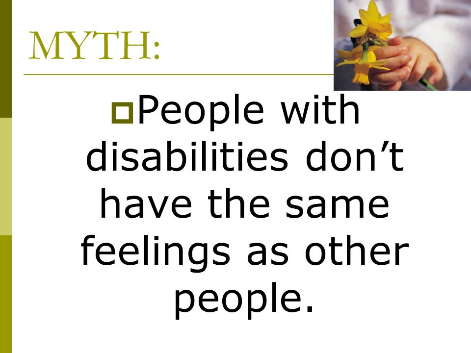 MYTH: People with disabilities dont have the same feelings as other people.