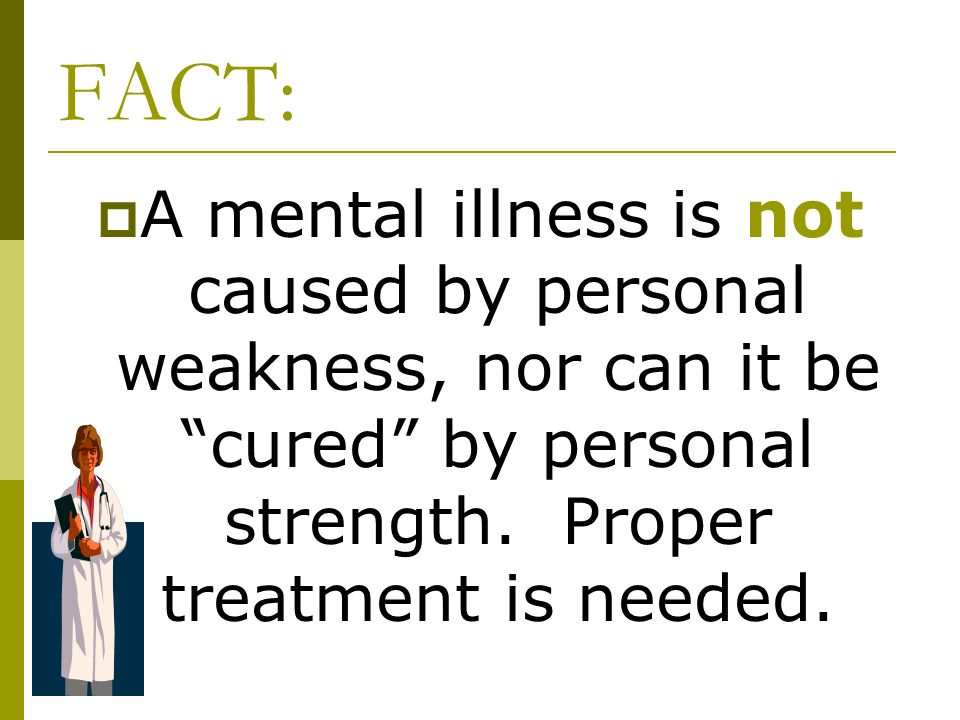 FACT: A mental illness is not caused by personal weakness, nor can it be cured by personal strength. Proper treatment is needed.