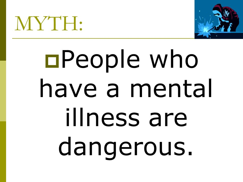 MYTH: People who have a mental illness are dangerous.