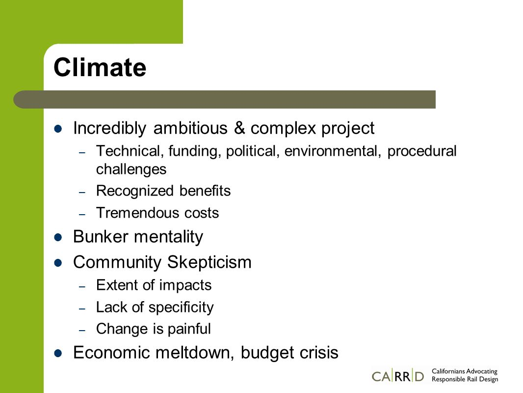 Climate Incredibly ambitious & complex project – Technical, funding, political, environmental, procedural challenges – Recognized benefits – Tremendous costs Bunker mentality Community Skepticism – Extent of impacts – Lack of specificity – Change is painful Economic meltdown, budget crisis