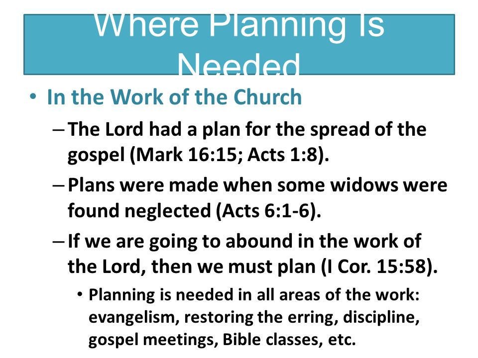 Where Planning Is Needed In the Work of the Church – The Lord had a plan for the spread of the gospel (Mark 16:15; Acts 1:8).