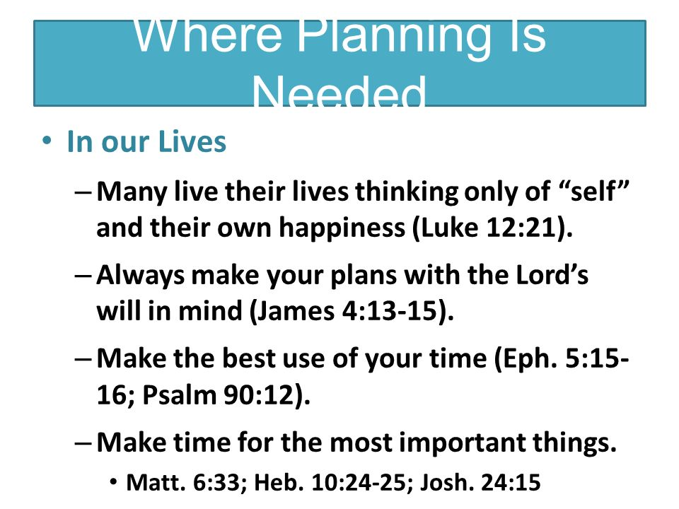 Where Planning Is Needed In our Lives – Many live their lives thinking only of self and their own happiness (Luke 12:21).