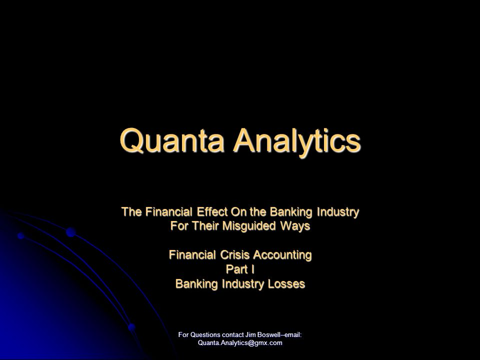 For Questions contact Jim Boswell--email: Quanta.Analytics@gmx.com Quanta Analytics The Financial Effect On the Banking Industry For Their Misguided Ways Financial Crisis Accounting Part I Banking Industry Losses