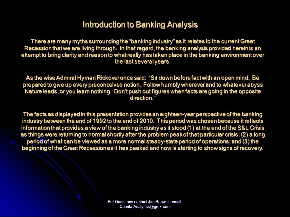 For Questions contact Jim Boswell--email: Quanta.Analytics@gmx.com Introduction to Banking Analysis There are many myths surrounding the banking industry as it relates to the current Great Recession that we are living through.