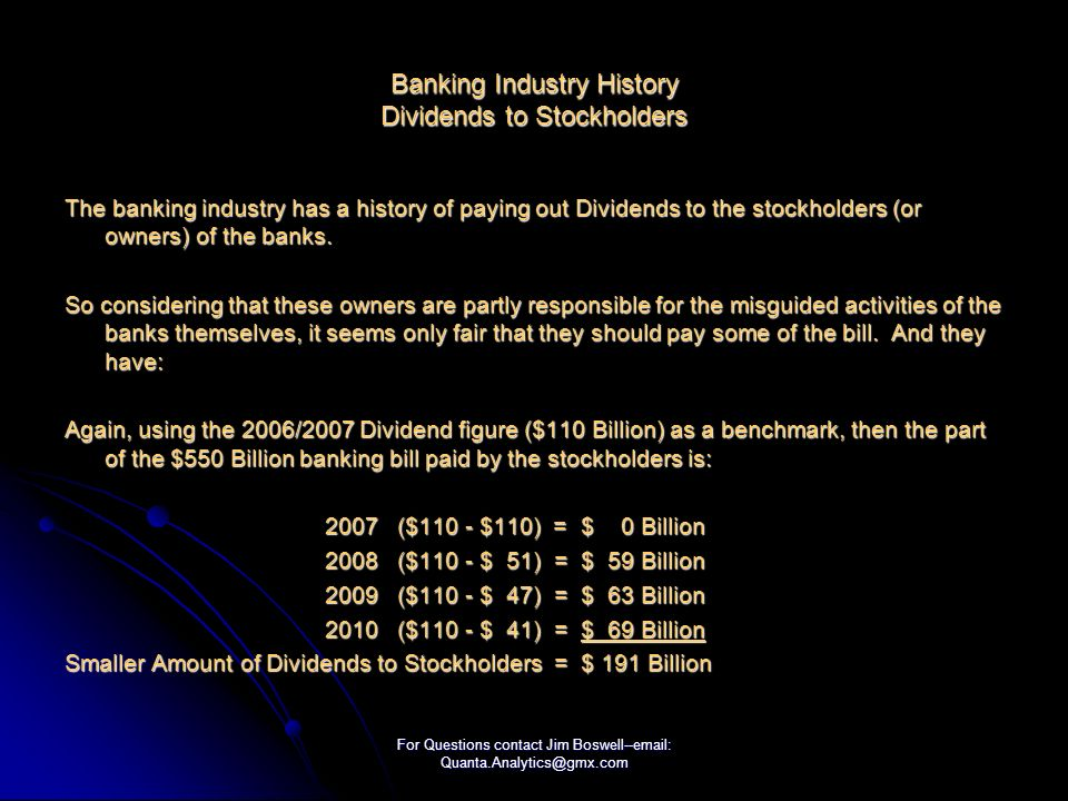 For Questions contact Jim Boswell--email: Quanta.Analytics@gmx.com Banking Industry History Dividends to Stockholders The banking industry has a history of paying out Dividends to the stockholders (or owners) of the banks.