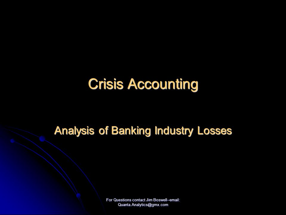 For Questions contact Jim Boswell--email: Quanta.Analytics@gmx.com Crisis Accounting Analysis of Banking Industry Losses