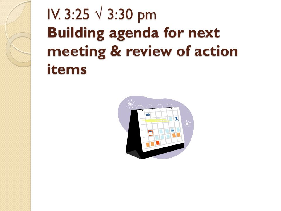IV. 3:25 3:30 pm Building agenda for next meeting & review of action items