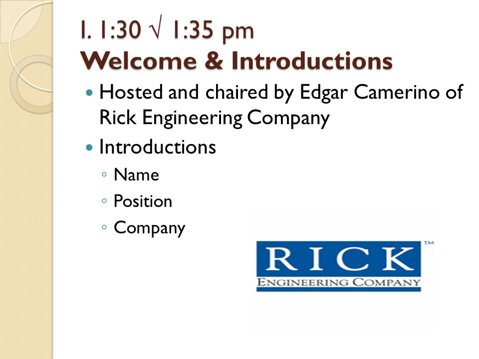 I. 1:30 1:35 pm Welcome & Introductions Hosted and chaired by Edgar Camerino of Rick Engineering Company Introductions Name Position Company