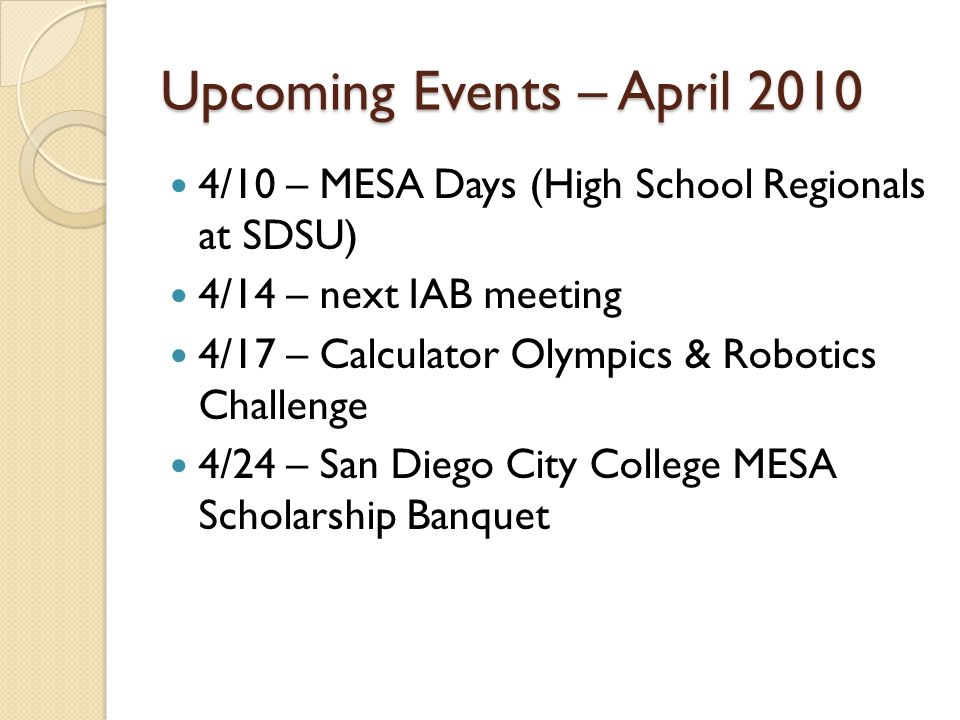 Upcoming Events – April 2010 4/10 – MESA Days (High School Regionals at SDSU) 4/14 – next IAB meeting 4/17 – Calculator Olympics & Robotics Challenge 4/24 – San Diego City College MESA Scholarship Banquet