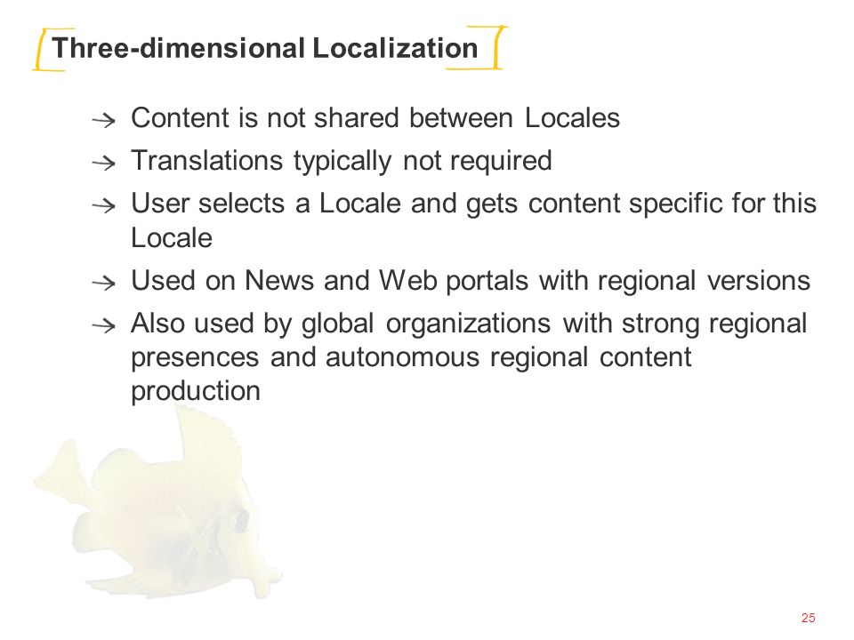 25 Three-dimensional Localization Content is not shared between Locales Translations typically not required User selects a Locale and gets content specific for this Locale Used on News and Web portals with regional versions Also used by global organizations with strong regional presences and autonomous regional content production