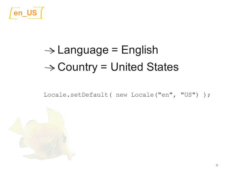 4 en_US Language = English Country = United States Locale.setDefault( new Locale( en , US ) );
