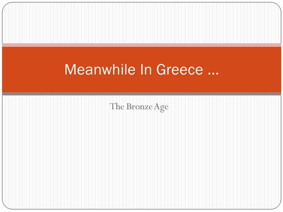 The Bronze Age Meanwhile In Greece …