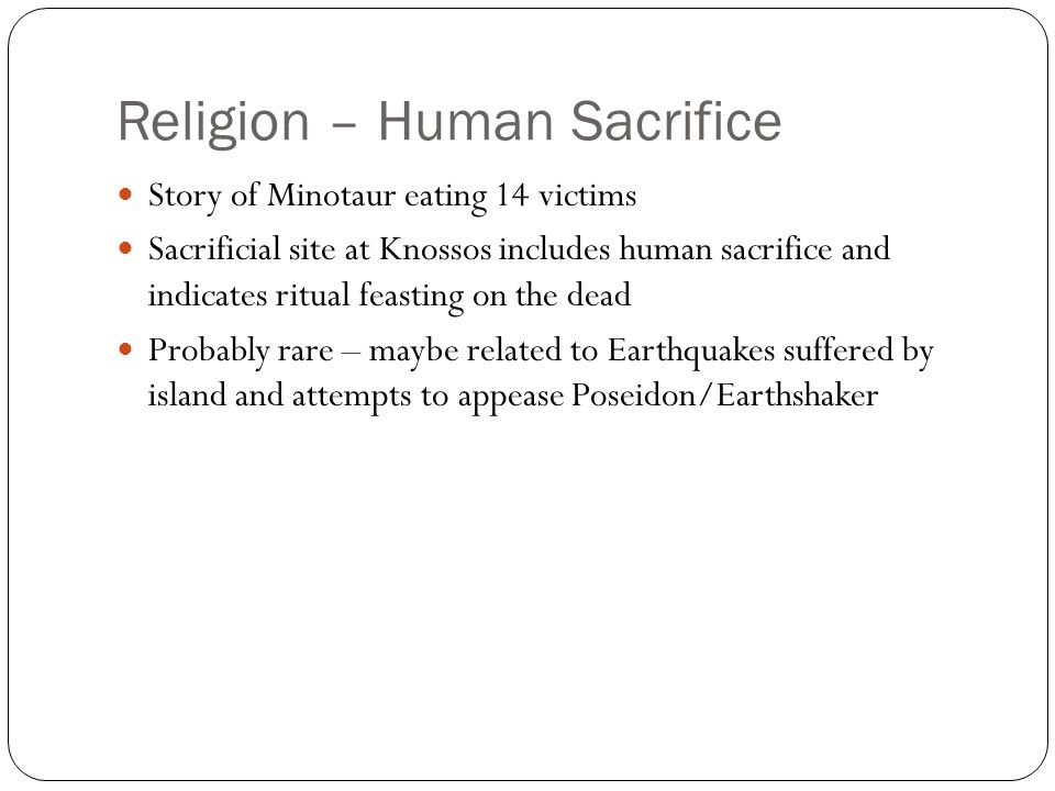 Religion – Human Sacrifice Story of Minotaur eating 14 victims Sacrificial site at Knossos includes human sacrifice and indicates ritual feasting on the dead Probably rare – maybe related to Earthquakes suffered by island and attempts to appease Poseidon/Earthshaker