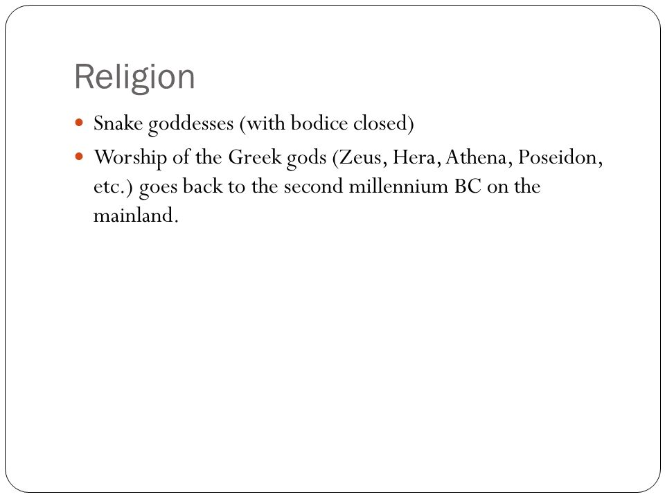 Religion Snake goddesses (with bodice closed) Worship of the Greek gods (Zeus, Hera, Athena, Poseidon, etc.) goes back to the second millennium BC on the mainland.