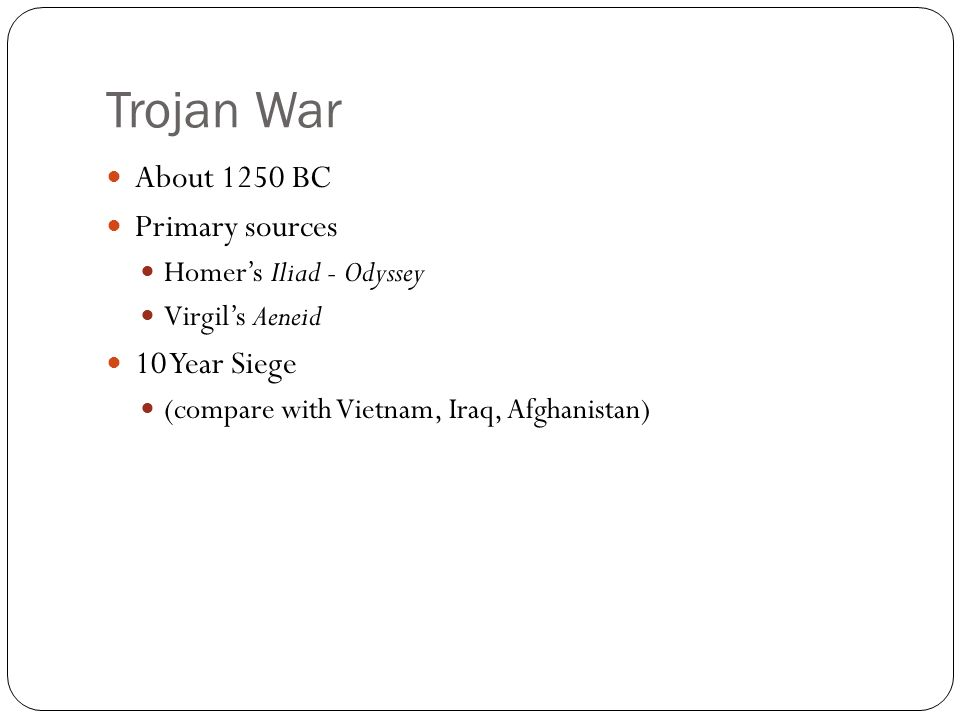Trojan War About 1250 BC Primary sources Homers Iliad - Odyssey Virgils Aeneid 10 Year Siege (compare with Vietnam, Iraq, Afghanistan)