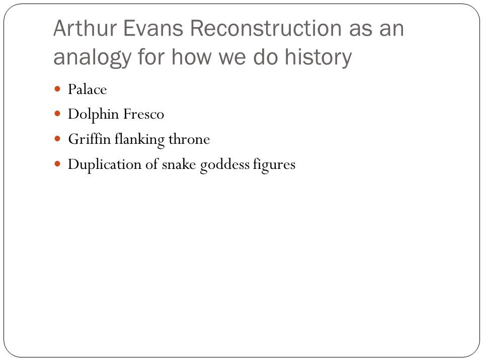 Arthur Evans Reconstruction as an analogy for how we do history Palace Dolphin Fresco Griffin flanking throne Duplication of snake goddess figures