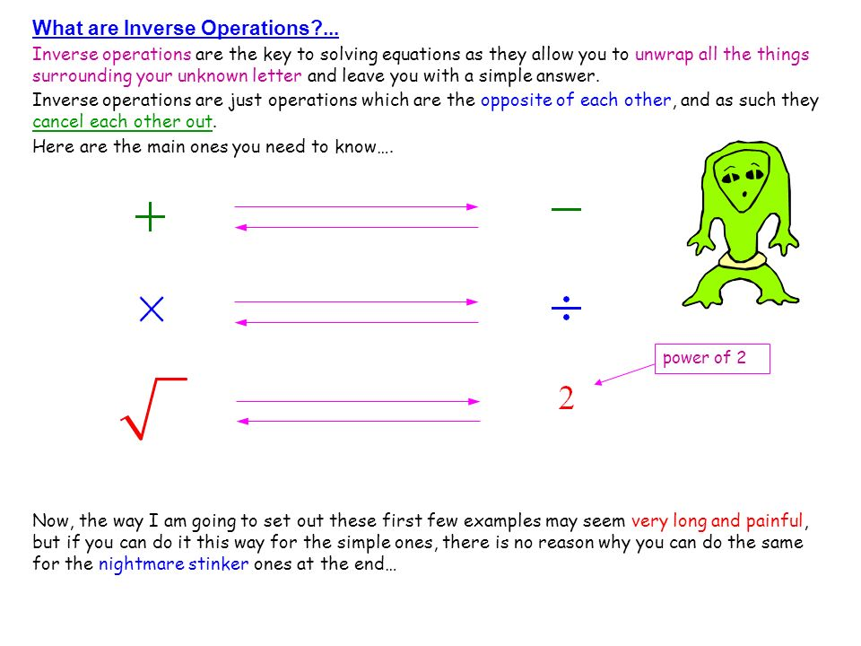What are Inverse Operations?... Inverse operations are the key to solving equations as they allow you to unwrap all the things surrounding your unknow