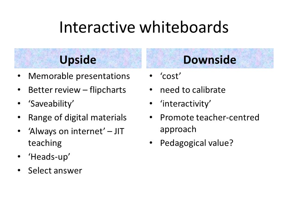 UpsideDownside Memorable presentations Better review – flipcharts Saveability Range of digital materials Always on internet – JIT teaching Heads-up Select answer cost need to calibrate interactivity Promote teacher-centred approach Pedagogical value