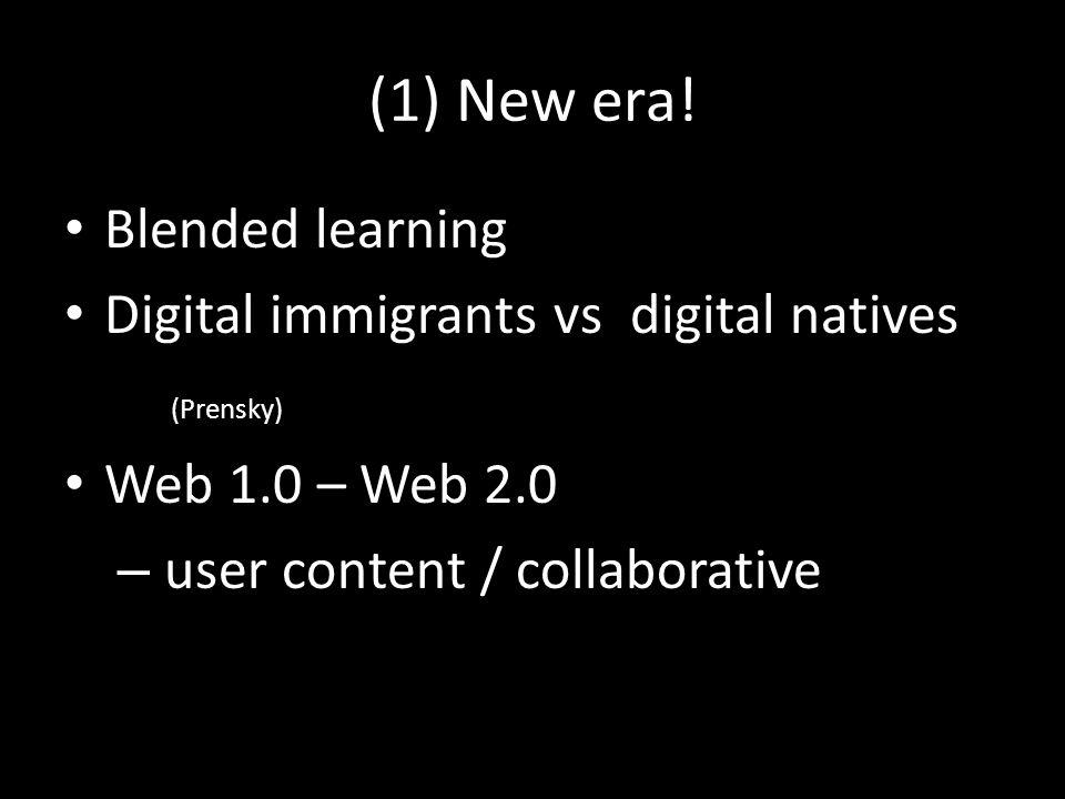 (1) New era! Blended learning Digital immigrants vs digital natives (Prensky) Web 1.0 – Web 2.0 – user content / collaborative