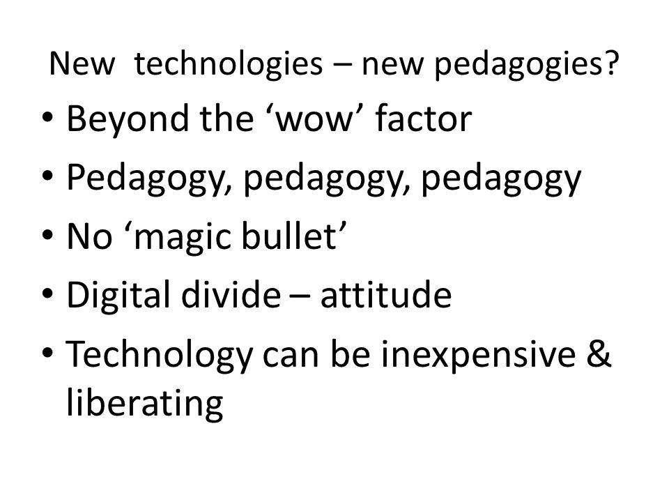 New technologies – new pedagogies? Beyond the wow factor Pedagogy, pedagogy, pedagogy No magic bullet Digital divide – attitude Technology can be inex