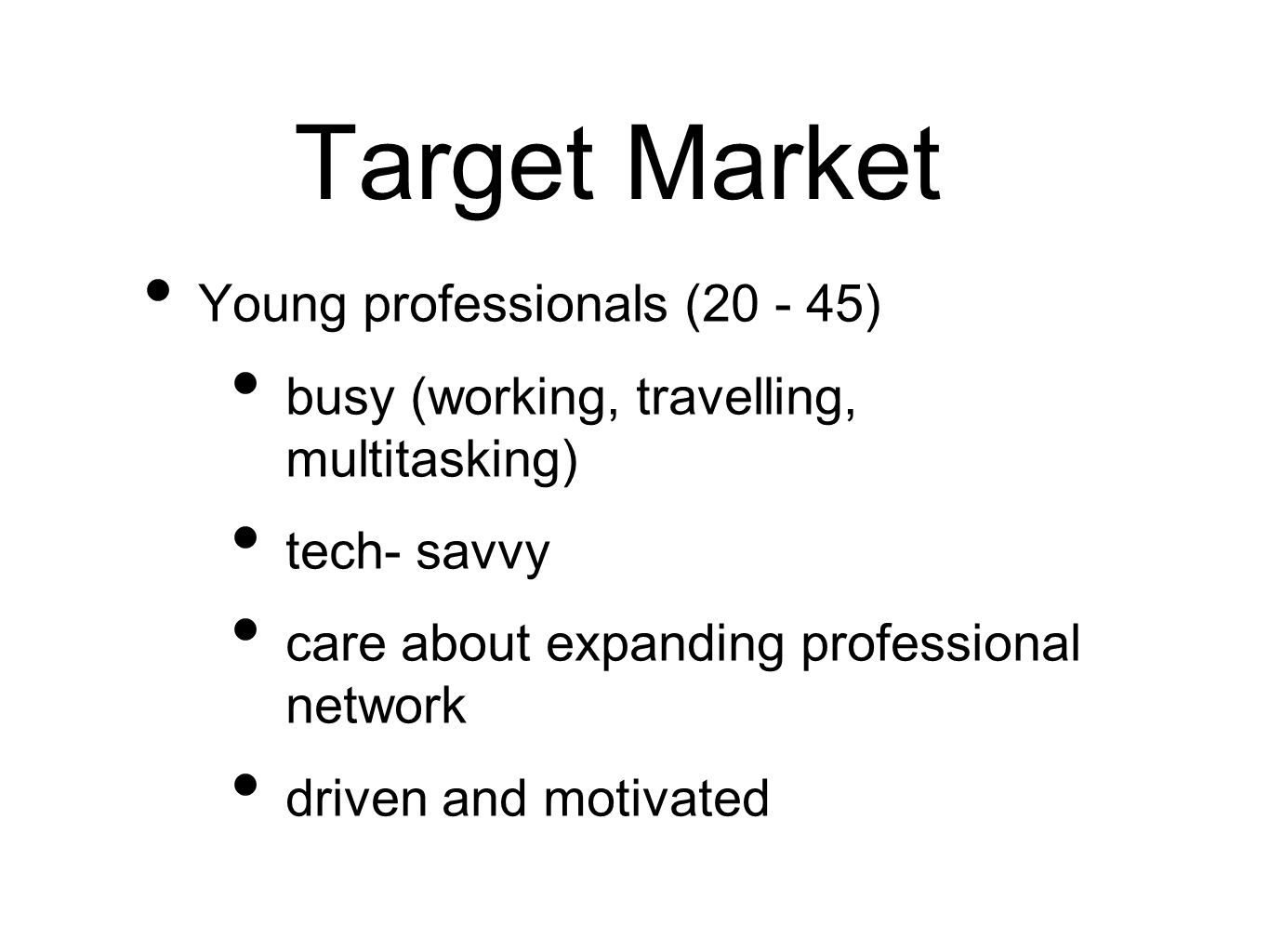 Target Market Young professionals (20 - 45) busy (working, travelling, multitasking) tech- savvy care about expanding professional network driven and motivated