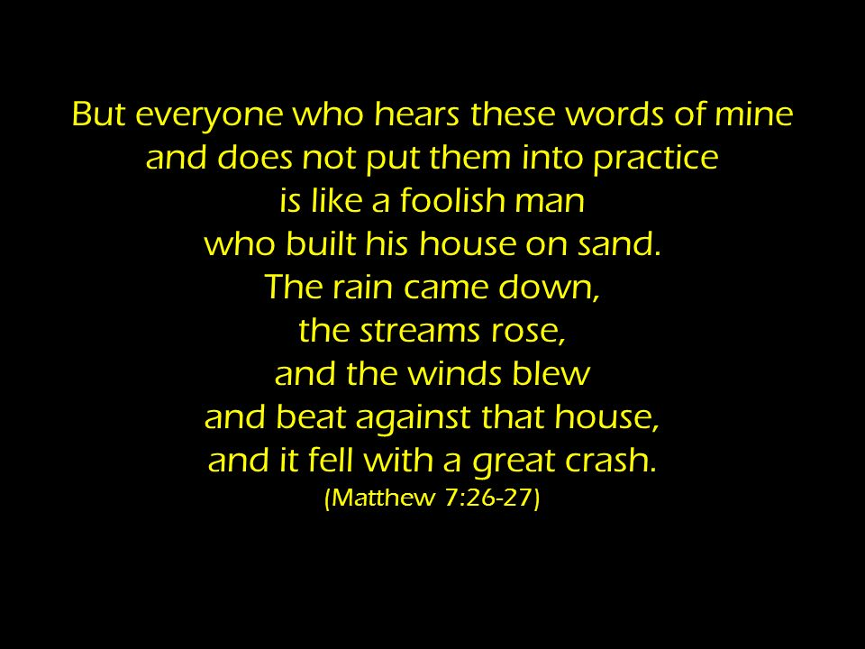 But everyone who hears these words of mine and does not put them into practice is like a foolish man who built his house on sand. The rain came down,