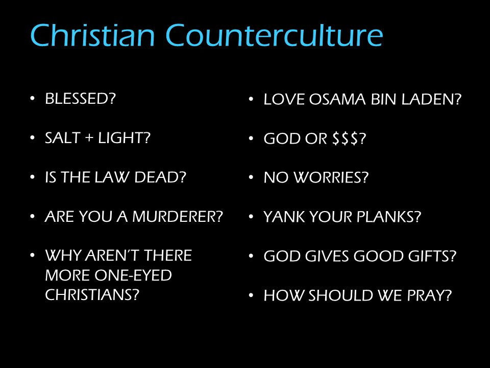Christian Counterculture BLESSED? SALT + LIGHT? IS THE LAW DEAD? ARE YOU A MURDERER? WHY ARENT THERE MORE ONE-EYED CHRISTIANS? LOVE OSAMA BIN LADEN? G