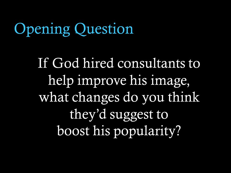 Opening Question If God hired consultants to help improve his image, what changes do you think theyd suggest to boost his popularity