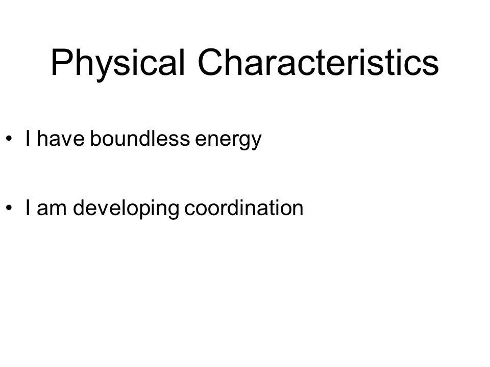 Physical Characteristics I have boundless energy I am developing coordination