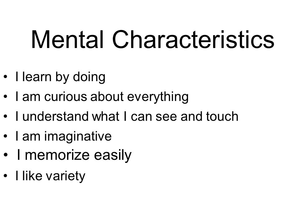 Mental Characteristics I learn by doing I am curious about everything I understand what I can see and touch I am imaginative I memorize easily I like variety