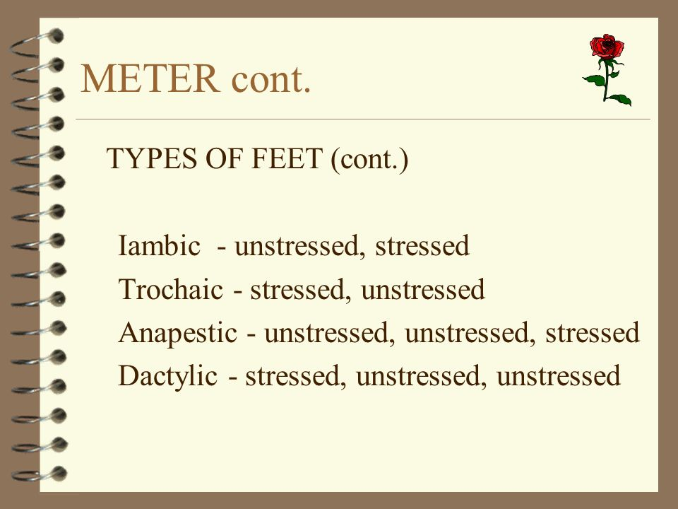 METER cont. TYPES OF FEET (cont.) Iambic - unstressed, stressed Trochaic - stressed, unstressed Anapestic - unstressed, unstressed, stressed Dactylic