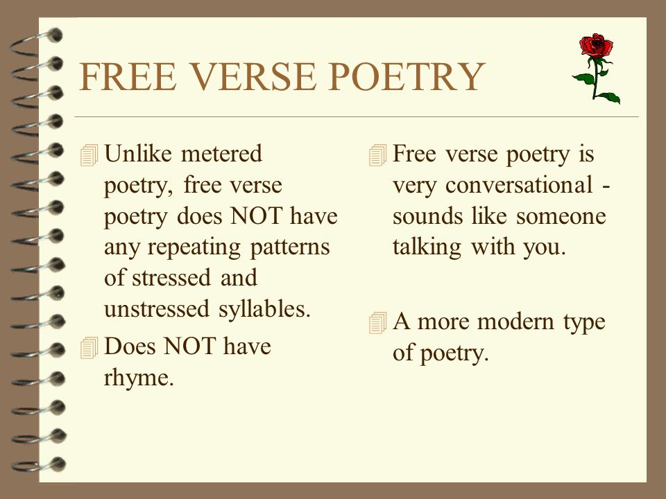 FREE VERSE POETRY 4 Unlike metered poetry, free verse poetry does NOT have any repeating patterns of stressed and unstressed syllables. 4 Does NOT hav