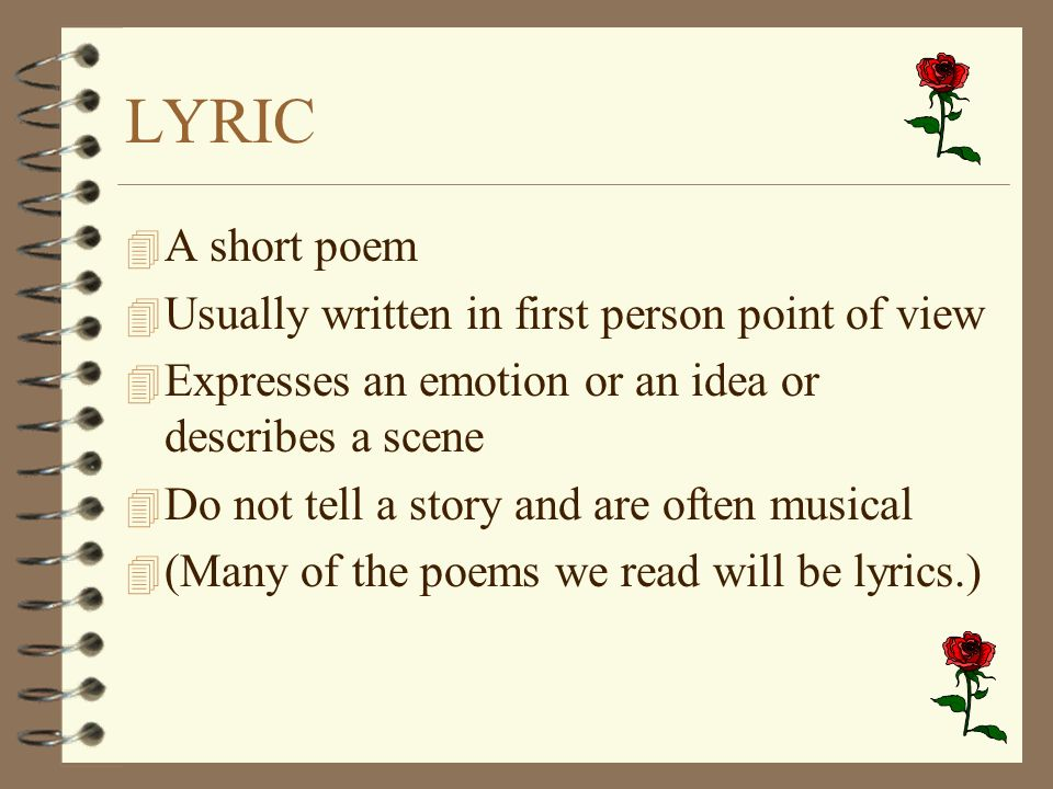 LYRIC 4 A short poem 4 Usually written in first person point of view 4 Expresses an emotion or an idea or describes a scene 4 Do not tell a story and
