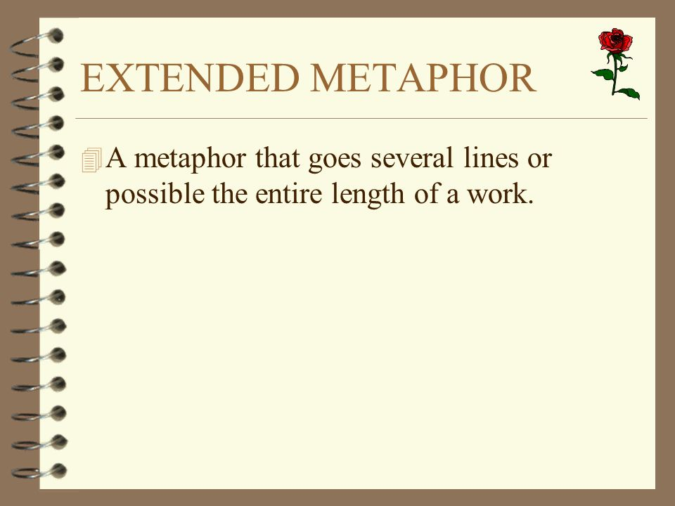 EXTENDED METAPHOR 4 A metaphor that goes several lines or possible the entire length of a work.