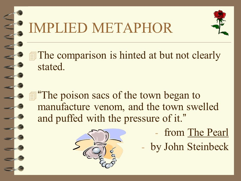 IMPLIED METAPHOR 4 The comparison is hinted at but not clearly stated. The poison sacs of the town began to manufacture venom, and the town swelled an
