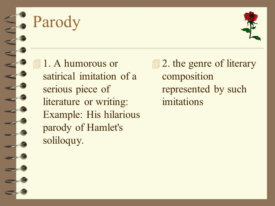 Parody 4 1. A humorous or satirical imitation of a serious piece of literature or writing: Example: His hilarious parody of Hamlet's soliloquy. 4 2. t