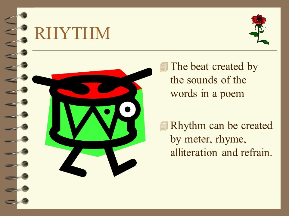 RHYTHM 4 The beat created by the sounds of the words in a poem 4 Rhythm can be created by meter, rhyme, alliteration and refrain.