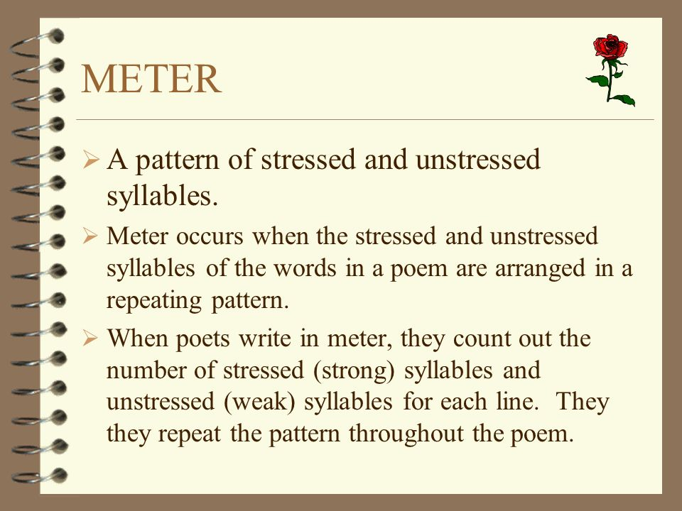 METER A pattern of stressed and unstressed syllables. Meter occurs when the stressed and unstressed syllables of the words in a poem are arranged in a