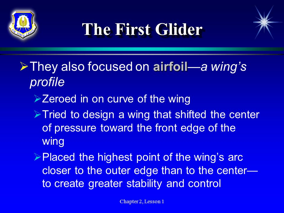 Chapter 2, Lesson 1 The First Glider airfoil They also focused on airfoila wings profile Zeroed in on curve of the wing Tried to design a wing that sh