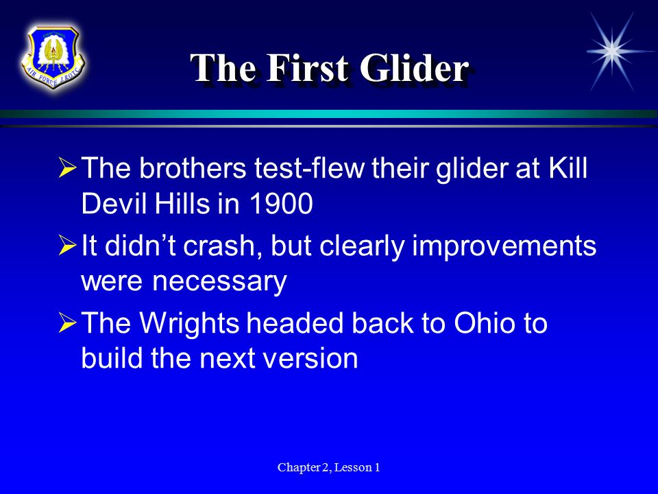Chapter 2, Lesson 1 The First Glider The brothers test-flew their glider at Kill Devil Hills in 1900 It didnt crash, but clearly improvements were nec